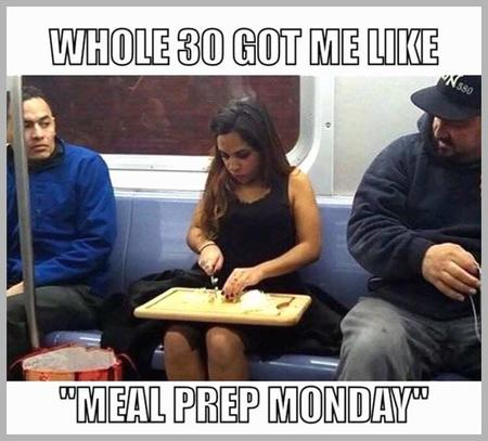 fitness memes: whole 30 got me like meal prep monday